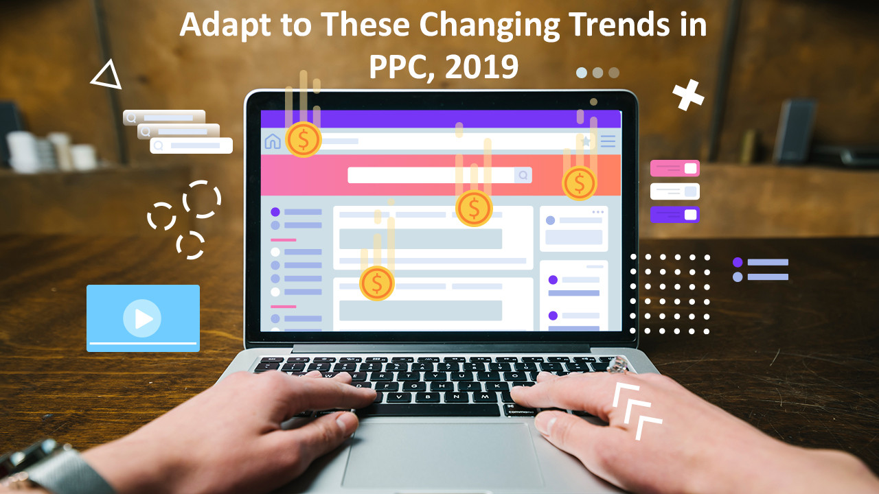 Adapt to These Changing Trends in PPC, 2019