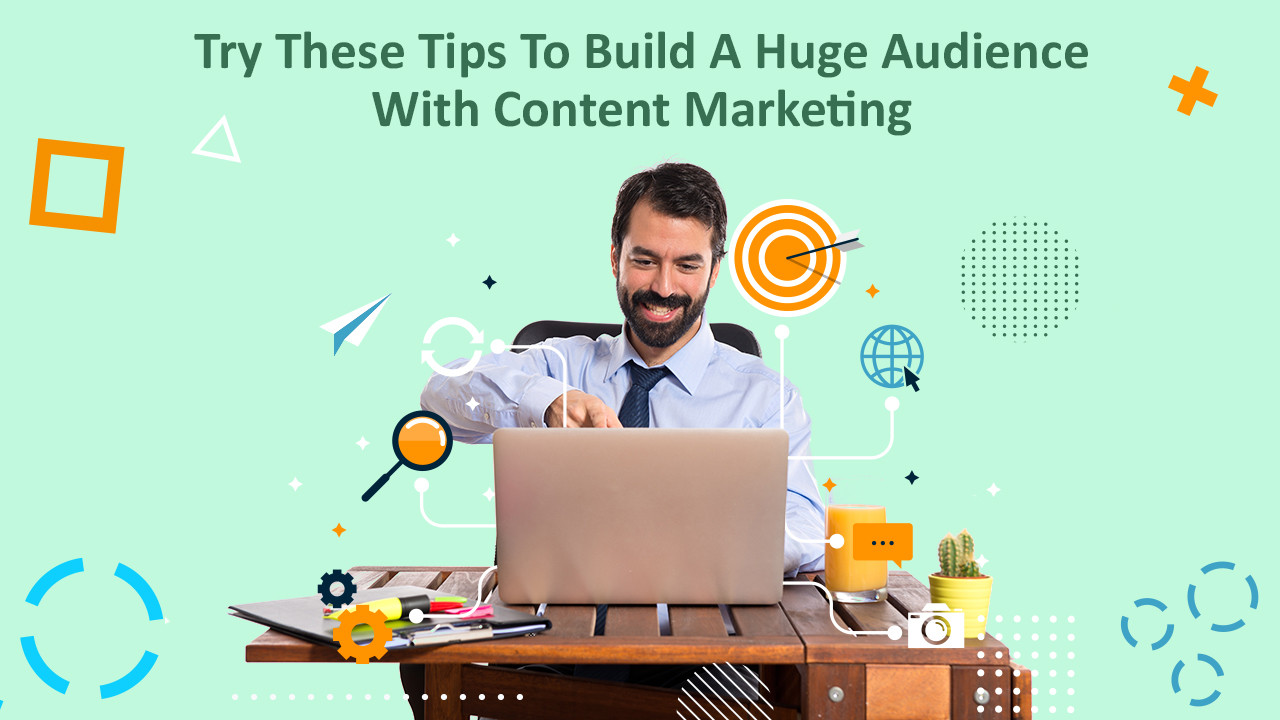 Tips To Build A Huge Audience With Content Marketing